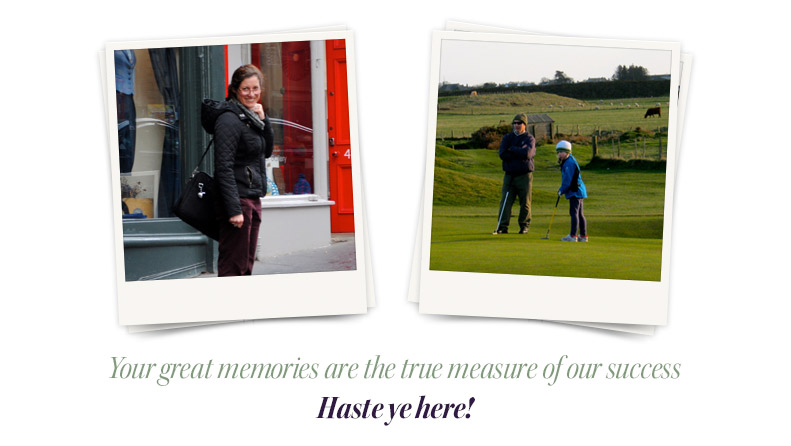 Your great memories are the true measure of our success. Haste ye here!
